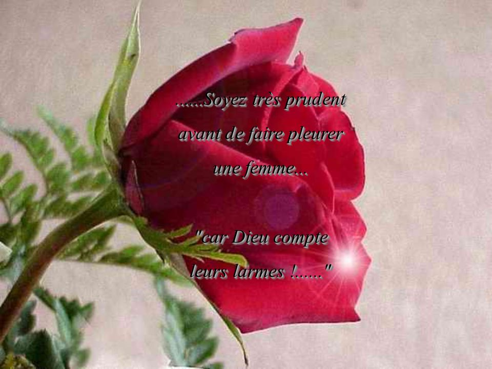 ......Soyez très prudent avant de faire pleurer une femme... car Dieu compte leurs larmes !......