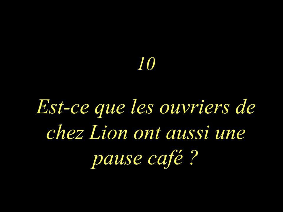 10 Est-ce que les ouvriers de chez Lion ont aussi une pause café