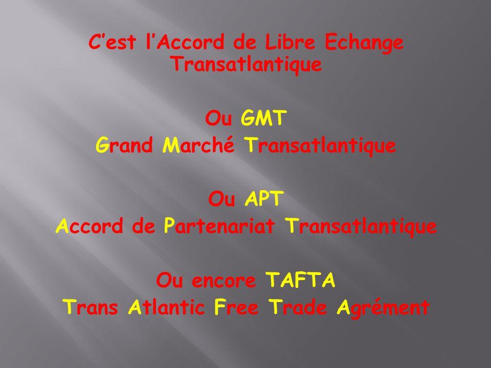 C'est l'Accord de Libre Echange Transatlantique Ou GMT Grand Marché Transatlantique Ou APT Accord de Partenariat Transatlantique Ou encore TAFTA Trans Atlantic Free Trade Agrément