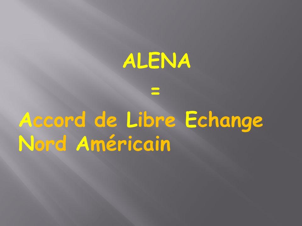 ALENA = Accord de Libre Echange Nord Américain
