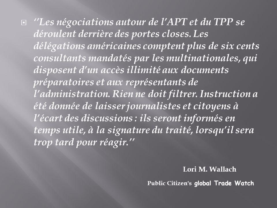 ''Les négociations autour de l'APT et du TPP se déroulent derrière des portes closes. Les délégations américaines comptent plus de six cents consultants mandatés par les multinationales, qui disposent d'un accès illimité aux documents préparatoires et aux représentants de l'administration. Rien ne doit filtrer. Instruction a été donnée de laisser journalistes et citoyens à l'écart des discussions : ils seront informés en temps utile, à la signature du traité, lorsqu'il sera trop tard pour réagir.''