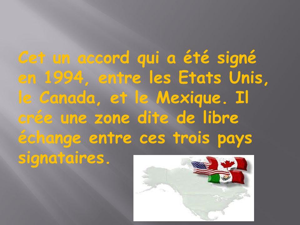 Cet un accord qui a été signé en 1994, entre les Etats Unis, le Canada, et le Mexique.