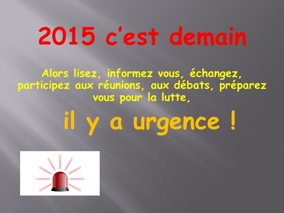2015 c'est demain Alors lisez, informez vous, échangez, participez aux réunions, aux débats, préparez vous pour la lutte,
