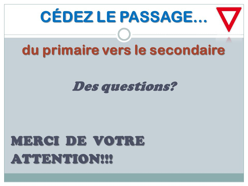 CÉDEZ LE PASSAGE… du primaire vers le secondaire Des questions MERCI DE VOTRE ATTENTION!!!