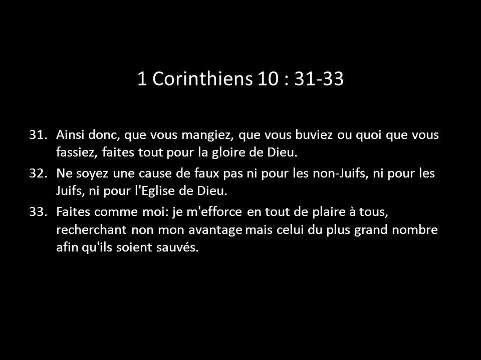 1 Corinthiens 10 : 31-33 Ainsi donc, que vous mangiez, que vous buviez ou quoi que vous fassiez, faites tout pour la gloire de Dieu.