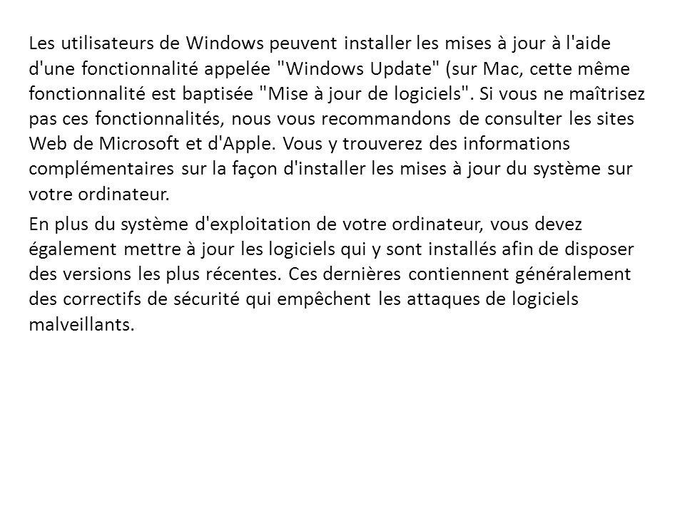 Les utilisateurs de Windows peuvent installer les mises à jour à l aide d une fonctionnalité appelée Windows Update (sur Mac, cette même fonctionnalité est baptisée Mise à jour de logiciels . Si vous ne maîtrisez pas ces fonctionnalités, nous vous recommandons de consulter les sites Web de Microsoft et d Apple. Vous y trouverez des informations complémentaires sur la façon d installer les mises à jour du système sur votre ordinateur.