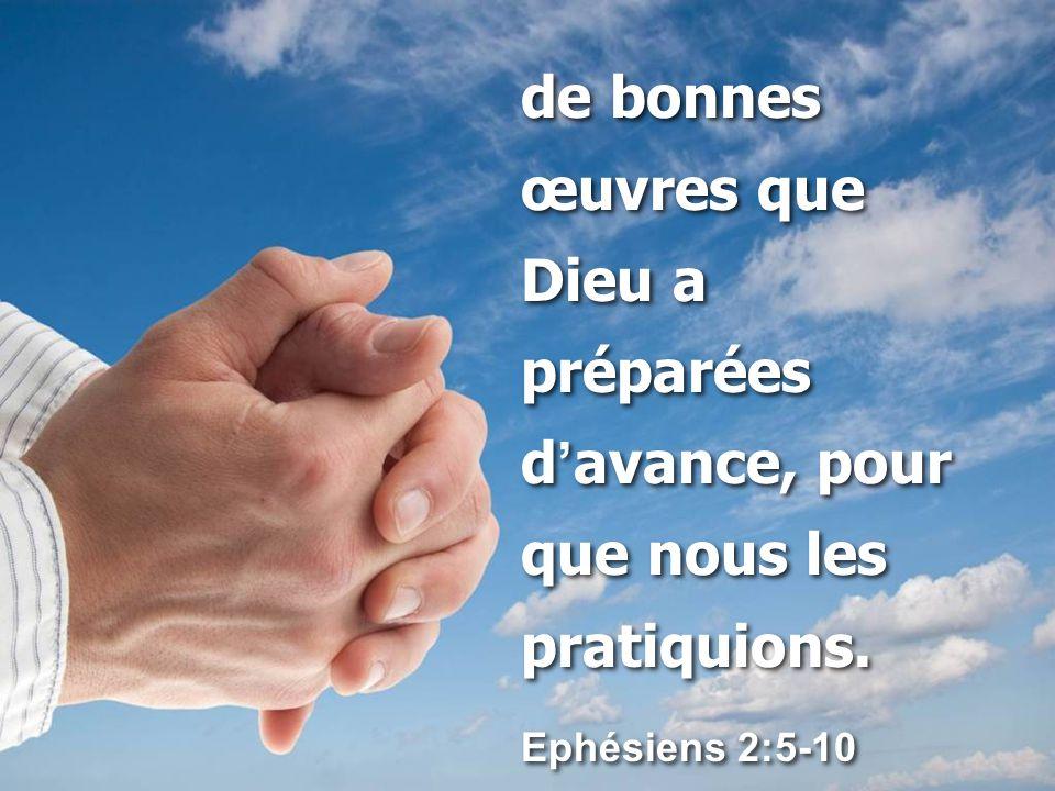 de bonnes œuvres que Dieu a préparées d'avance, pour que nous les pratiquions.