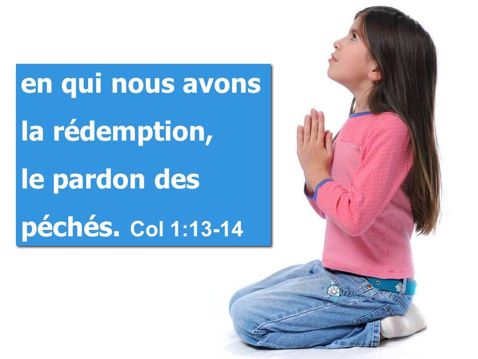 en qui nous avons la rédemption, le pardon des péchés. Col 1:13-14