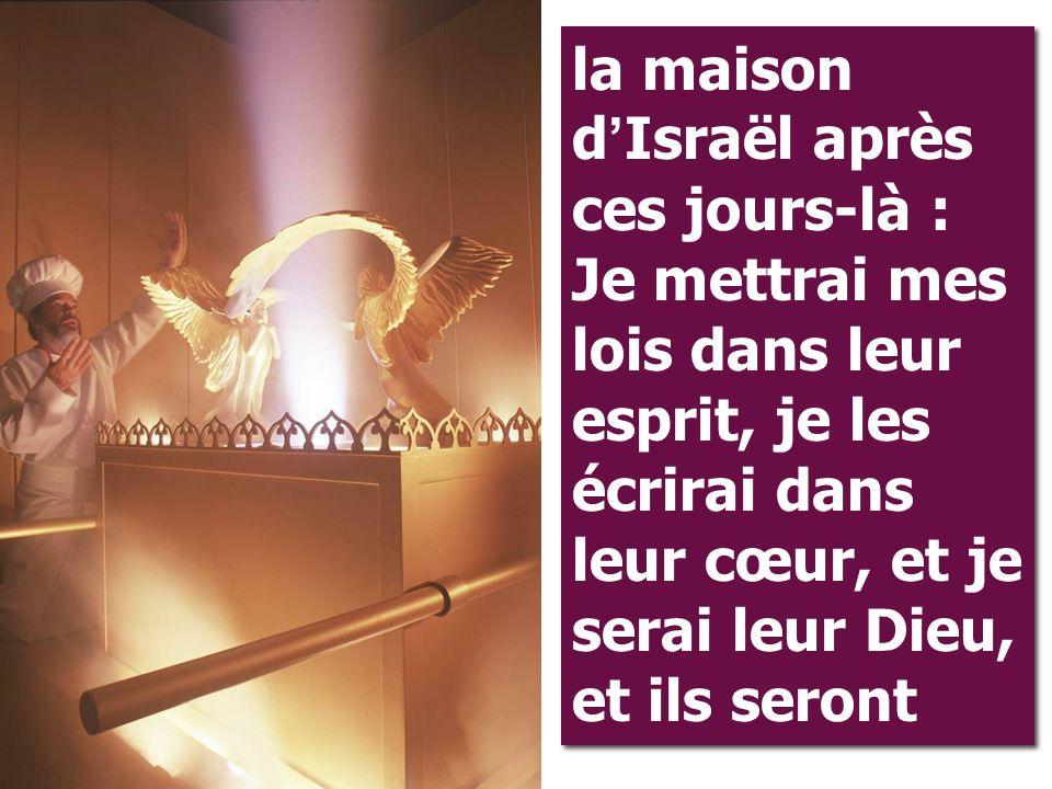 la maison d'Israël après ces jours-là : Je mettrai mes lois dans leur esprit, je les écrirai dans leur cœur, et je serai leur Dieu, et ils seront