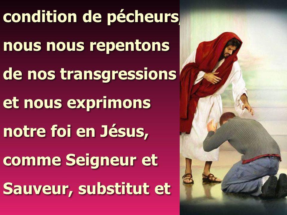 condition de pécheurs, nous nous repentons. de nos transgressions. et nous exprimons. notre foi en Jésus,