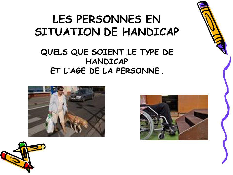 LES PERSONNES EN SITUATION DE HANDICAP QUELS QUE SOIENT LE TYPE DE HANDICAP ET L'AGE DE LA PERSONNE .