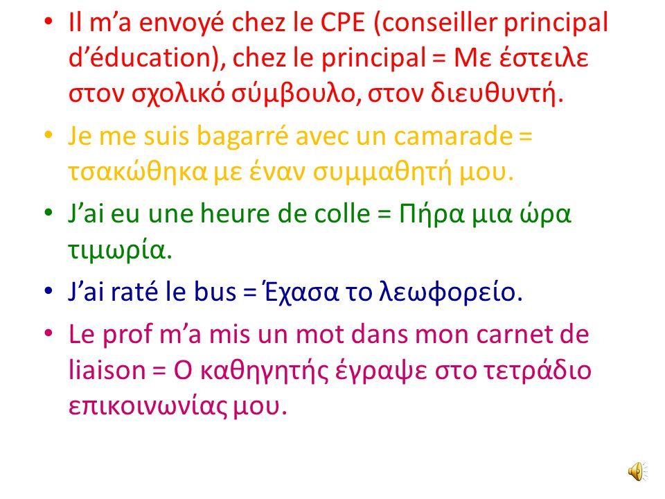 Il m'a envoyé chez le CPE (conseiller principal d'éducation), chez le principal = Με έστειλε στον σχολικό σύμβουλο, στον διευθυντή.