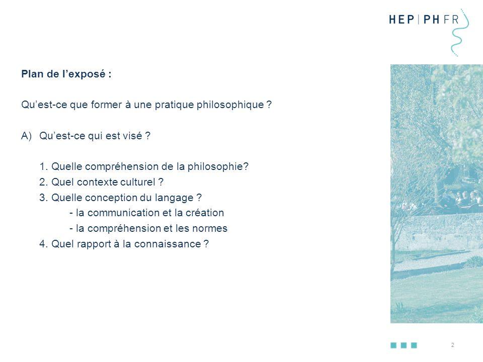 Plan de l'exposé : Qu'est-ce que former à une pratique philosophique Qu'est-ce qui est visé 1. Quelle compréhension de la philosophie