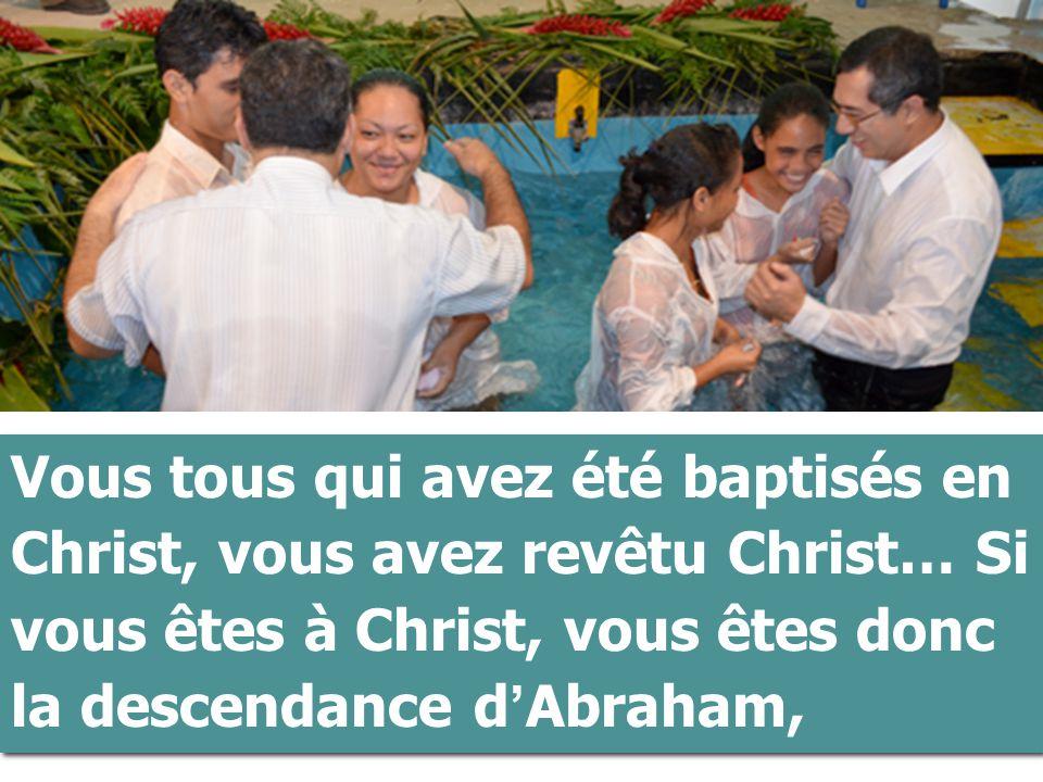 Vous tous qui avez été baptisés en Christ, vous avez revêtu Christ… Si vous êtes à Christ, vous êtes donc la descendance d'Abraham,