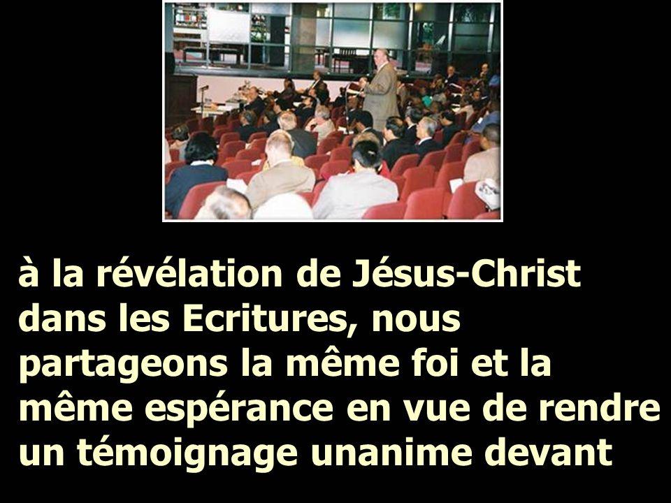 à la révélation de Jésus-Christ dans les Ecritures, nous partageons la même foi et la même espérance en vue de rendre un témoignage unanime devant