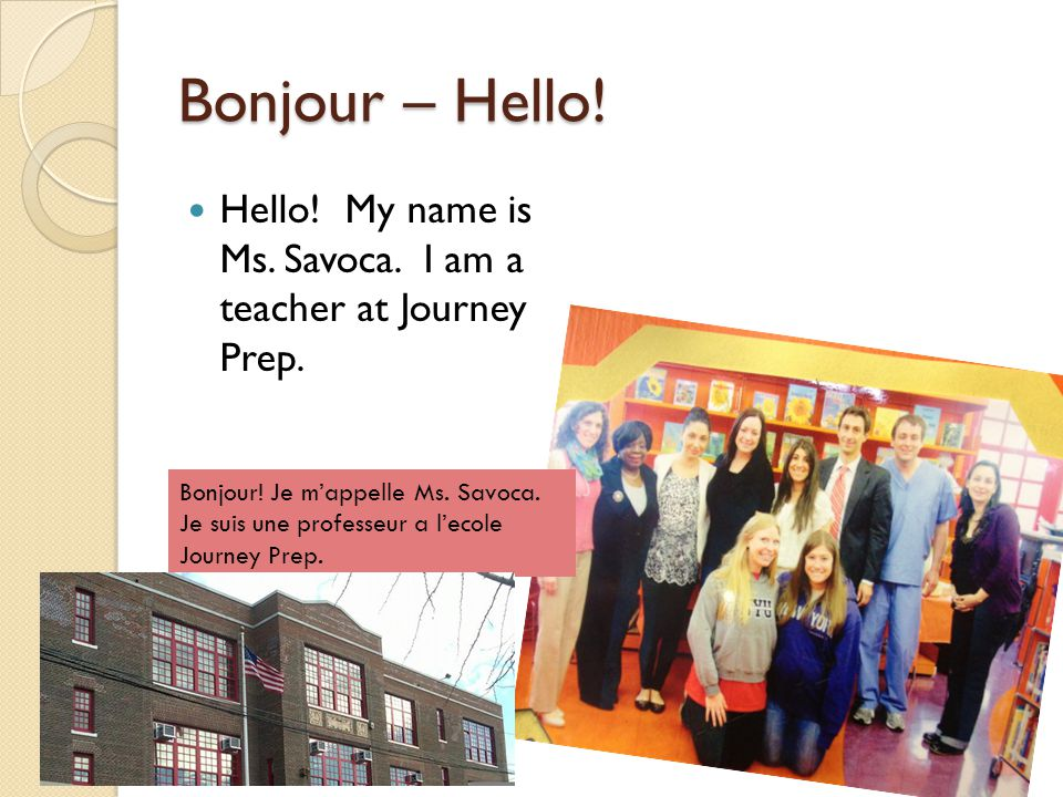 Bonjour – Hello! Hello! My name is Ms. Savoca. I am a teacher at Journey Prep.