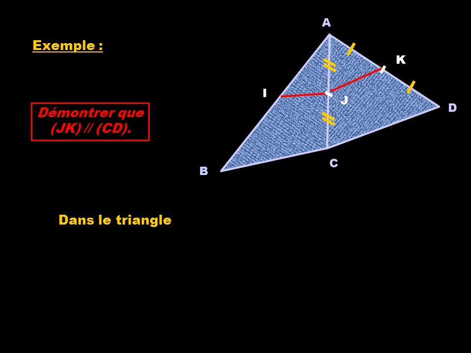 A Exemple : K I J D Démontrer que (JK) // (CD). C B Dans le triangle