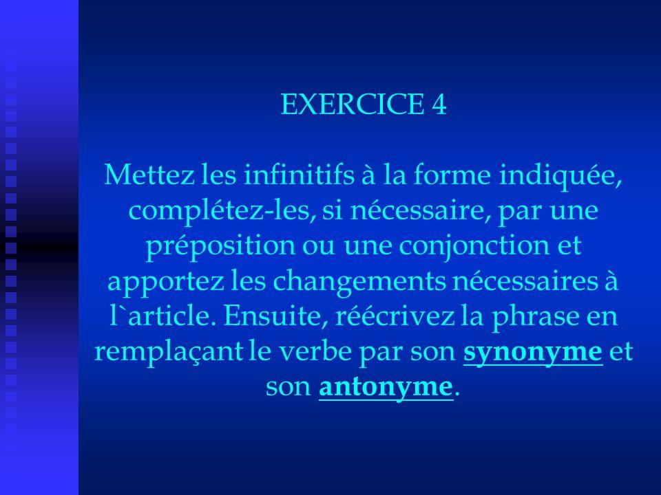 EXERCICE 4 Mettez les infinitifs à la forme indiquée, complétez-les, si nécessaire, par une préposition ou une conjonction et apportez les changements nécessaires à l`article.
