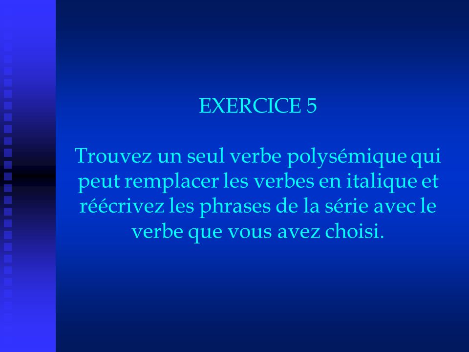 EXERCICE 5 Trouvez un seul verbe polysémique qui peut remplacer les verbes en italique et réécrivez les phrases de la série avec le verbe que vous avez choisi.