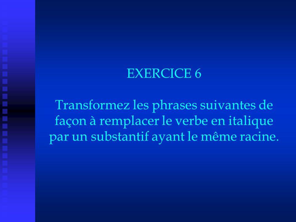 EXERCICE 6 Transformez les phrases suivantes de façon à remplacer le verbe en italique par un substantif ayant le même racine.