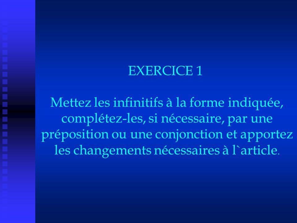 EXERCICE 1 Mettez les infinitifs à la forme indiquée, complétez-les, si nécessaire, par une préposition ou une conjonction et apportez les changements nécessaires à l`article.