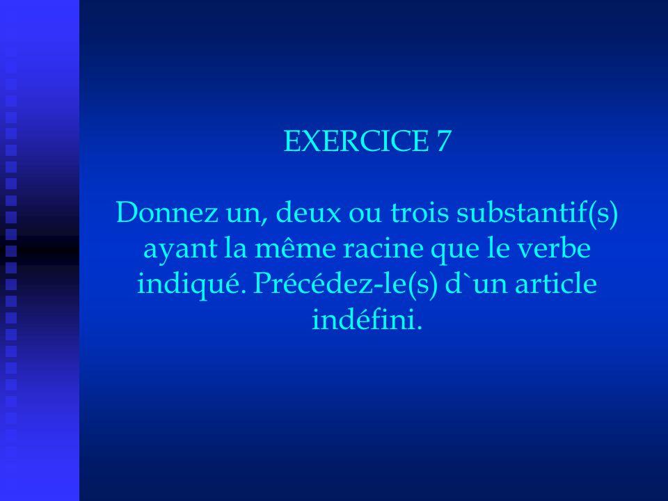 EXERCICE 7 Donnez un, deux ou trois substantif(s) ayant la même racine que le verbe indiqué.