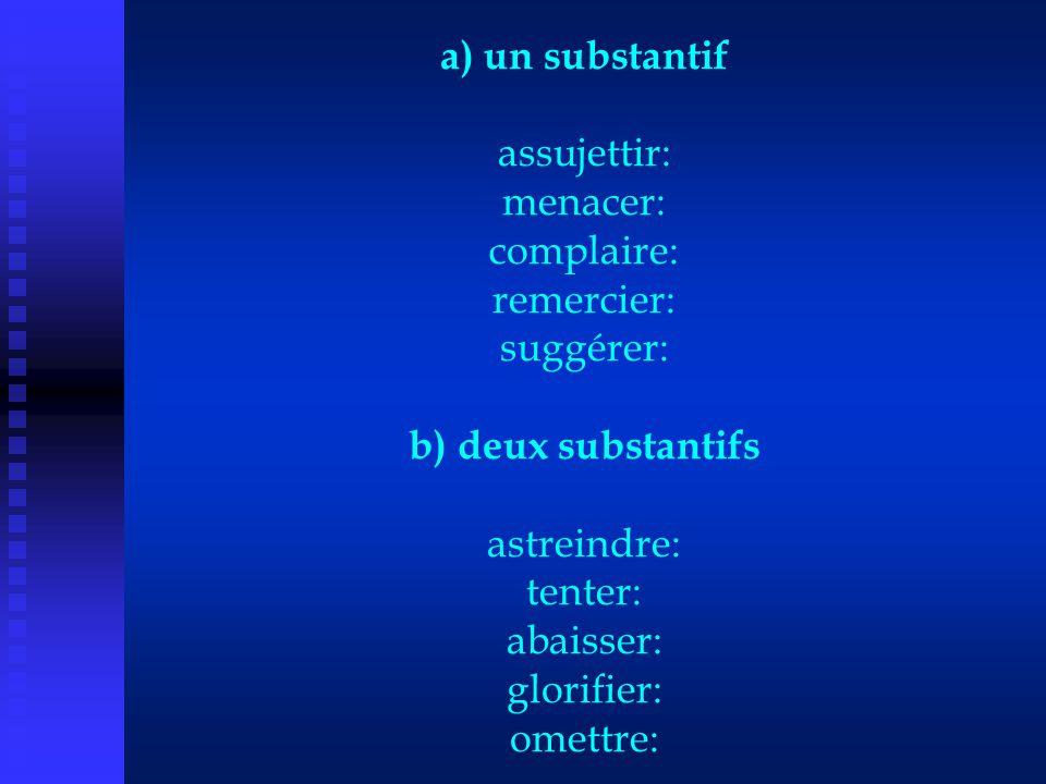 a) un substantif assujettir: menacer: complaire: remercier: suggérer: b) deux substantifs astreindre: tenter: abaisser: glorifier: omettre: