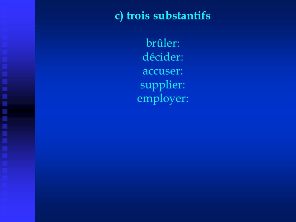 c) trois substantifs brûler: décider: accuser: supplier: employer: