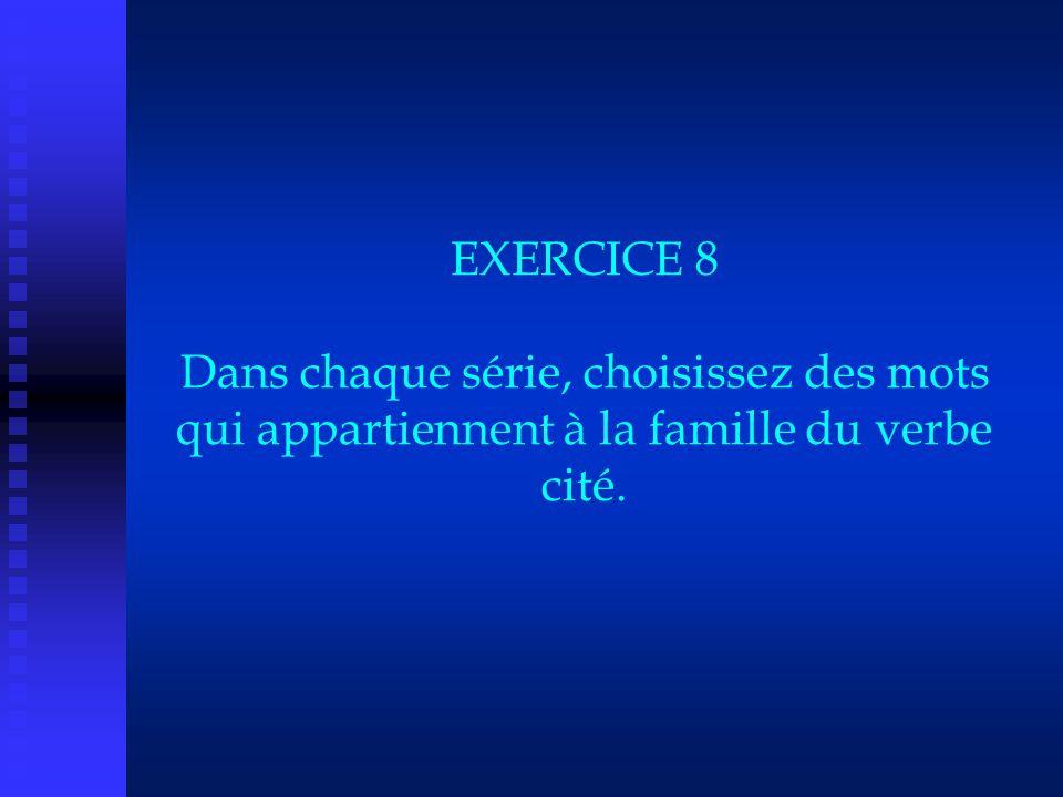 EXERCICE 8 Dans chaque série, choisissez des mots qui appartiennent à la famille du verbe cité.