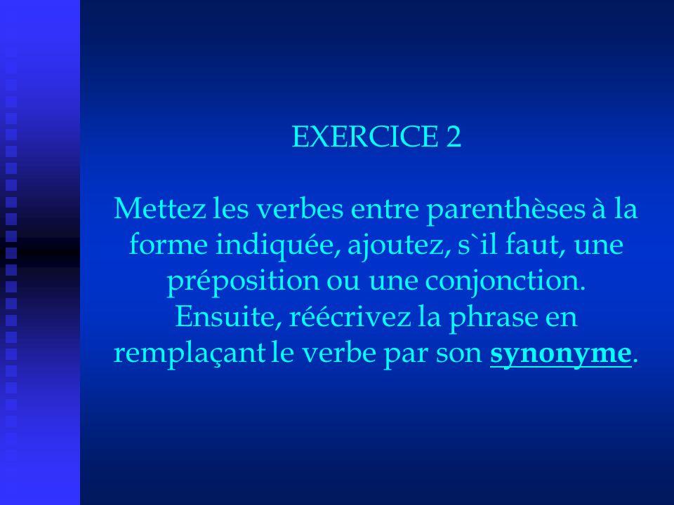 EXERCICE 2 Mettez les verbes entre parenthèses à la forme indiquée, ajoutez, s`il faut, une préposition ou une conjonction.