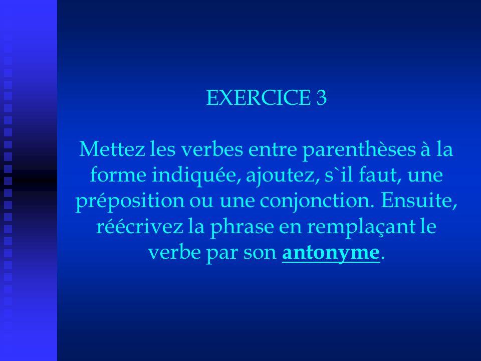 EXERCICE 3 Mettez les verbes entre parenthèses à la forme indiquée, ajoutez, s`il faut, une préposition ou une conjonction.
