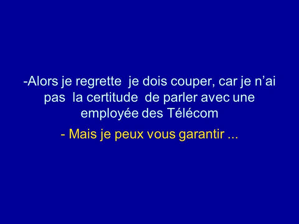 Alors je regrette je dois couper, car je n'ai pas la certitude de parler avec une employée des Télécom - Mais je peux vous garantir ...