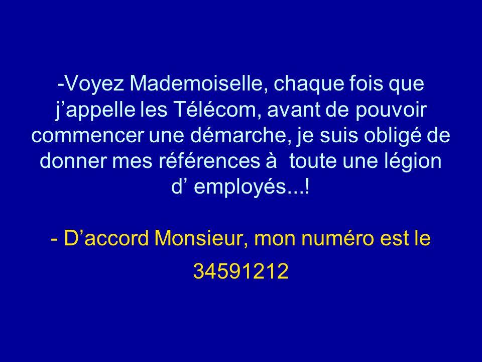 Voyez Mademoiselle, chaque fois que j'appelle les Télécom, avant de pouvoir commencer une démarche, je suis obligé de donner mes références à toute une légion d' employés....