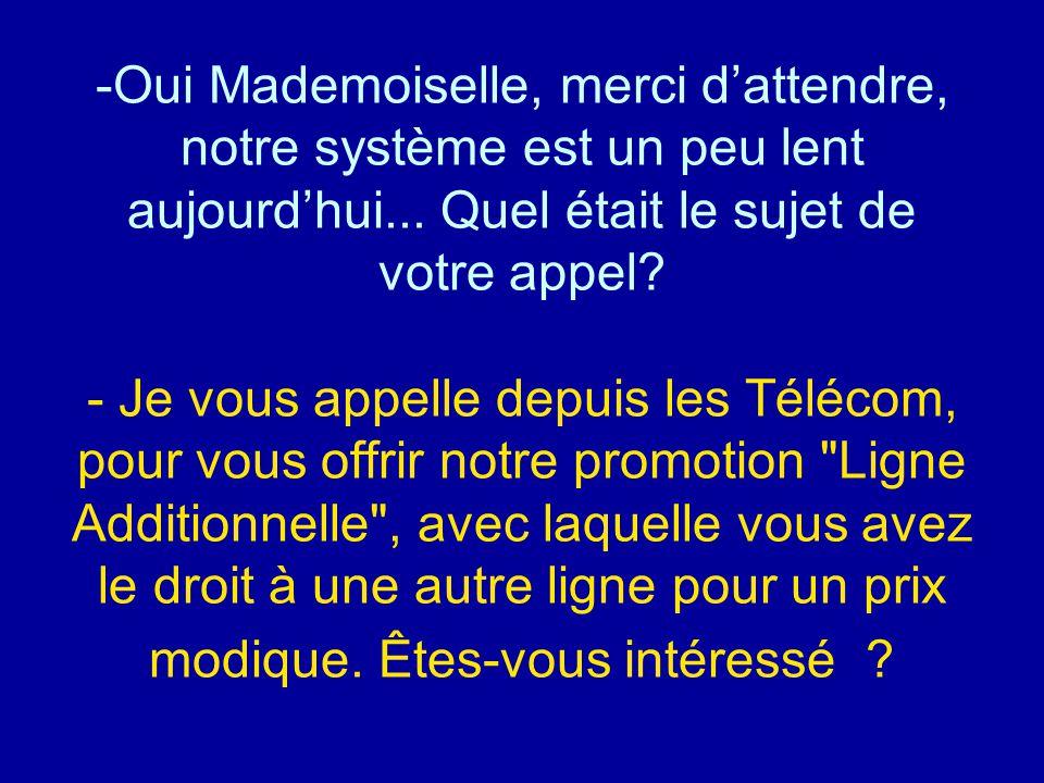 Oui Mademoiselle, merci d'attendre, notre système est un peu lent aujourd'hui...