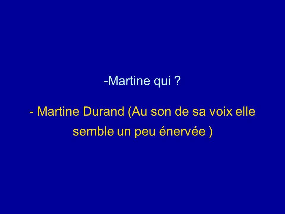 Martine qui - Martine Durand (Au son de sa voix elle semble un peu énervée )