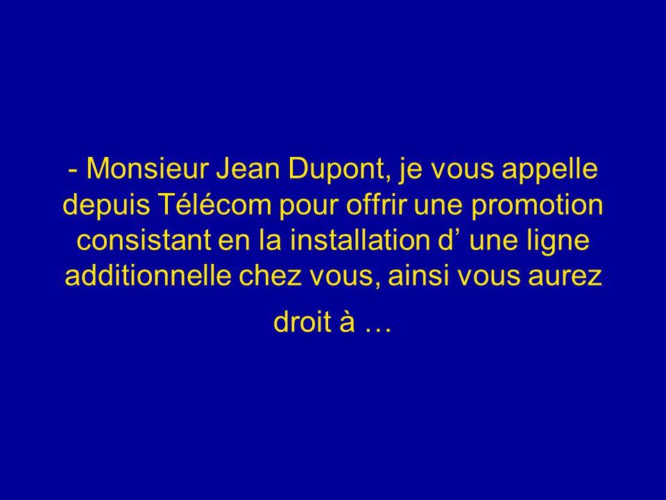 - Monsieur Jean Dupont, je vous appelle depuis Télécom pour offrir une promotion consistant en la installation d' une ligne additionnelle chez vous, ainsi vous aurez droit à …