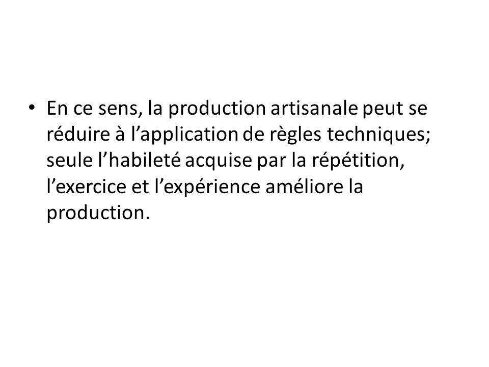En ce sens, la production artisanale peut se réduire à l'application de règles techniques; seule l'habileté acquise par la répétition, l'exercice et l'expérience améliore la production.