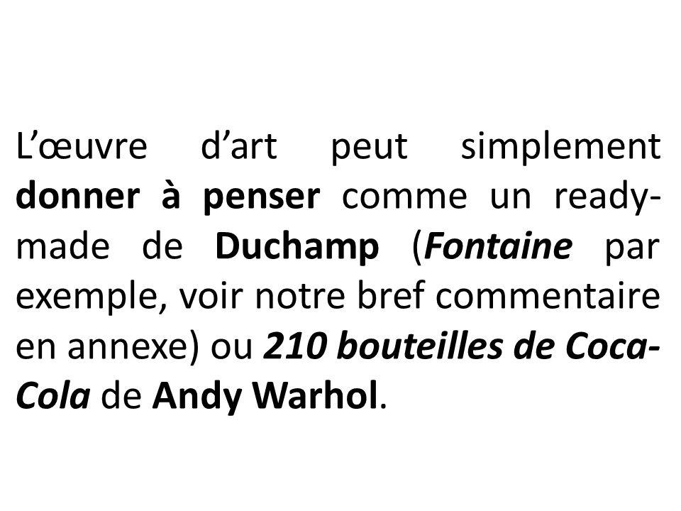 L'œuvre d'art peut simplement donner à penser comme un ready-made de Duchamp (Fontaine par exemple, voir notre bref commentaire en annexe) ou 210 bouteilles de Coca-Cola de Andy Warhol.