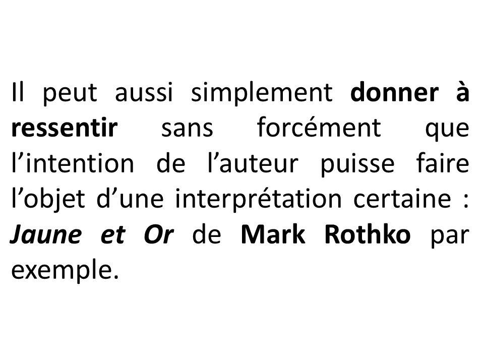 Il peut aussi simplement donner à ressentir sans forcément que l'intention de l'auteur puisse faire l'objet d'une interprétation certaine : Jaune et Or de Mark Rothko par exemple.