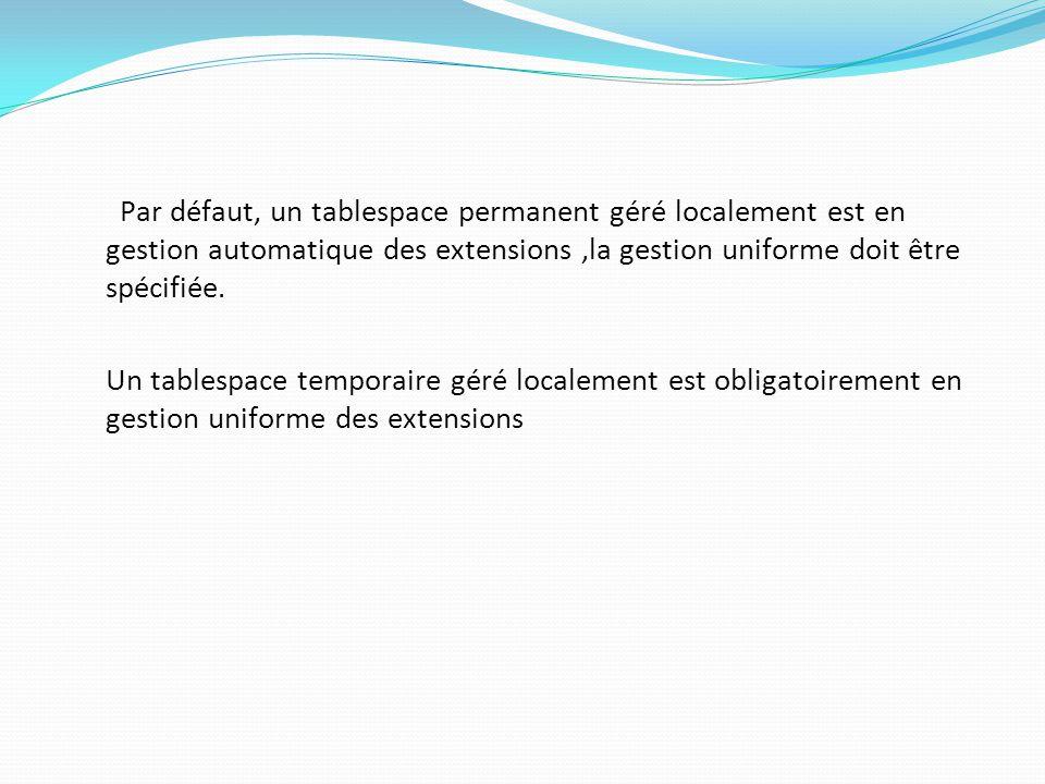 Par défaut, un tablespace permanent géré localement est en gestion automatique des extensions ,la gestion uniforme doit être spécifiée.