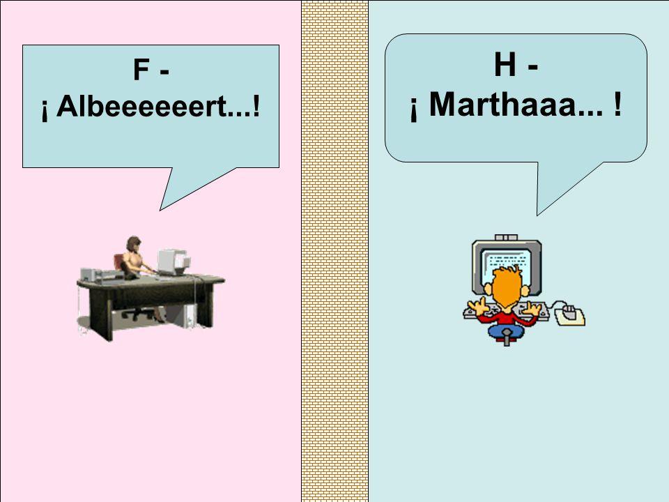 F - ¡ Albeeeeeert...! H - ¡ Marthaaa... !