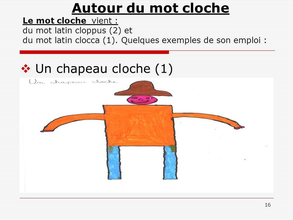 Autour du mot cloche Le mot cloche vient : du mot latin cloppus (2) et du mot latin clocca (1). Quelques exemples de son emploi :