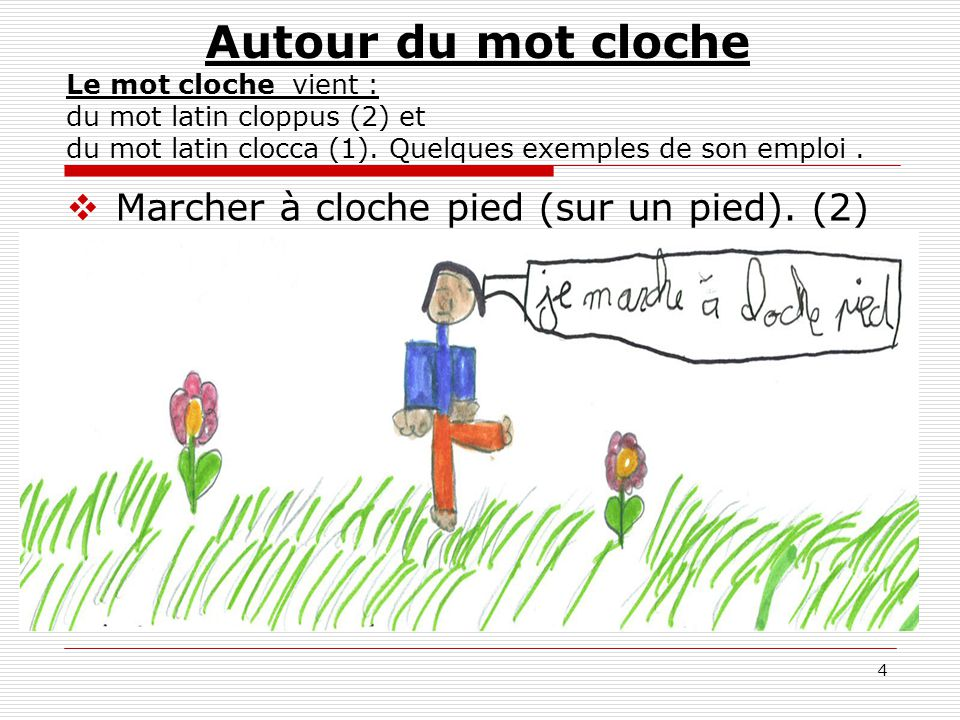 Autour du mot cloche Le mot cloche vient : du mot latin cloppus (2) et du mot latin clocca (1). Quelques exemples de son emploi .