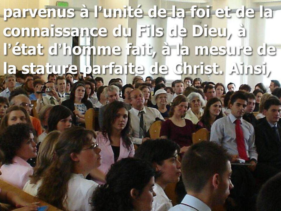 parvenus à l'unité de la foi et de la connaissance du Fils de Dieu, à l'état d'homme fait, à la mesure de la stature parfaite de Christ.