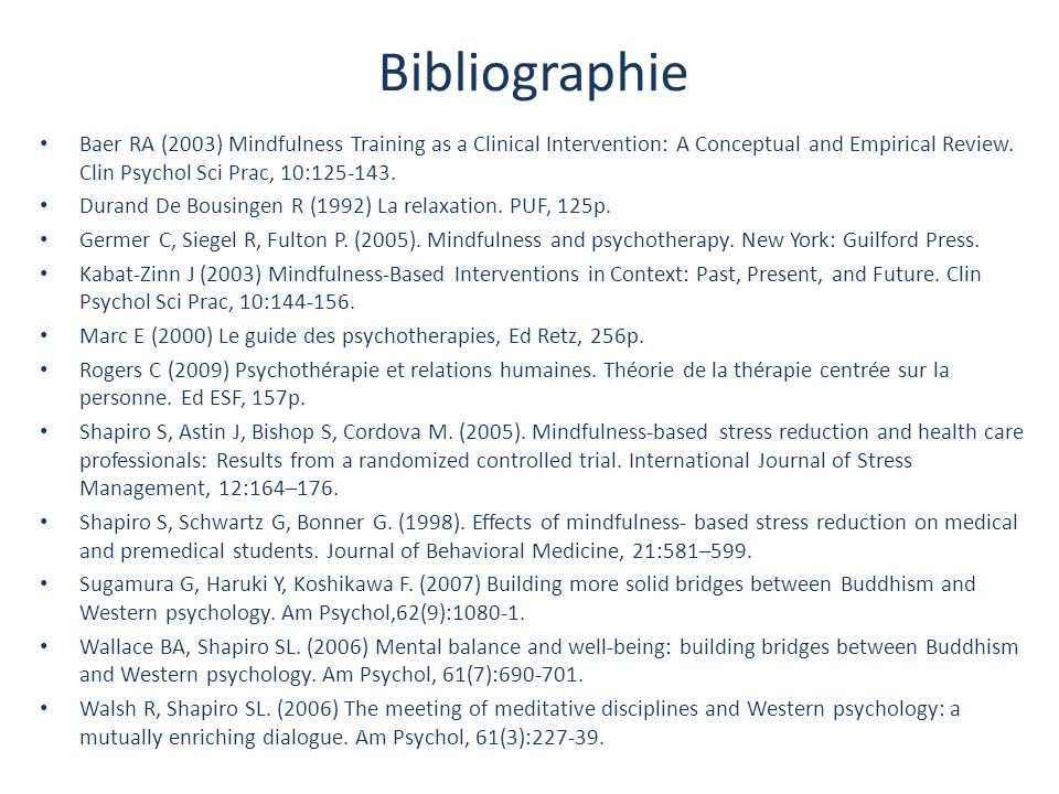 Bibliographie Baer RA (2003) Mindfulness Training as a Clinical Intervention: A Conceptual and Empirical Review. Clin Psychol Sci Prac, 10:125-143.