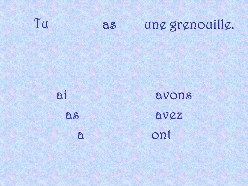 Tu as une grenouille. ai avons as avez a ont
