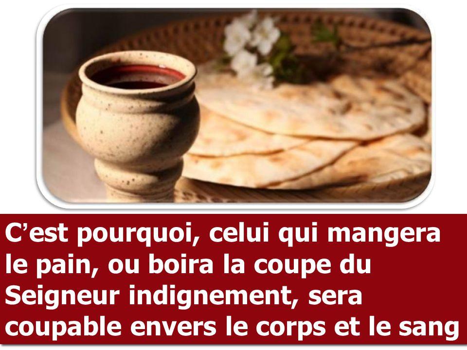 C'est pourquoi, celui qui mangera le pain, ou boira la coupe du Seigneur indignement, sera coupable envers le corps et le sang