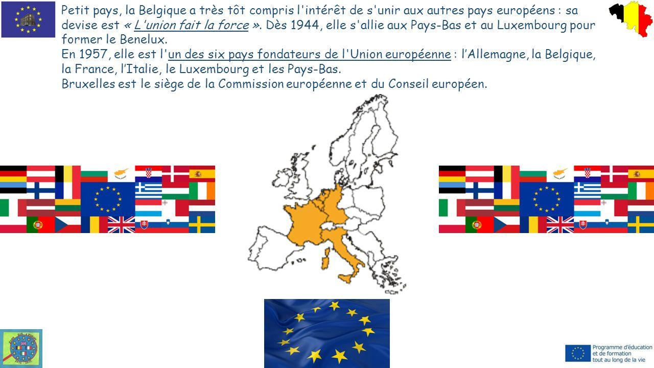Petit pays, la Belgique a très tôt compris l intérêt de s unir aux autres pays européens : sa devise est « L union fait la force ». Dès 1944, elle s allie aux Pays-Bas et au Luxembourg pour former le Benelux.