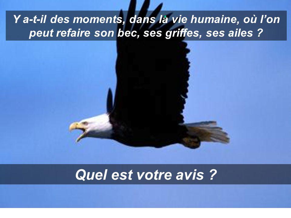 Y a-t-il des moments, dans la vie humaine, où l'on peut refaire son bec, ses griffes, ses ailes