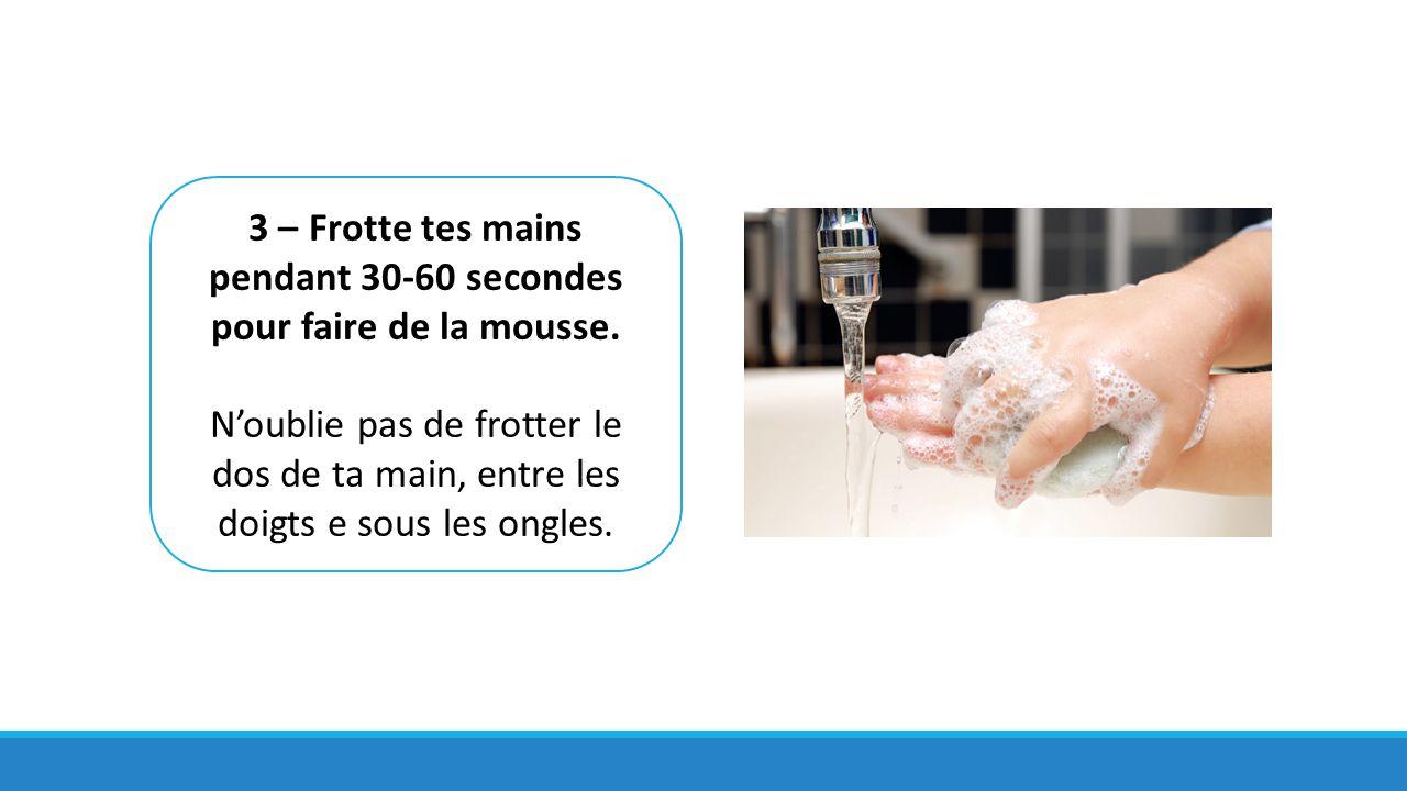 3 – Frotte tes mains pendant 30-60 secondes pour faire de la mousse.